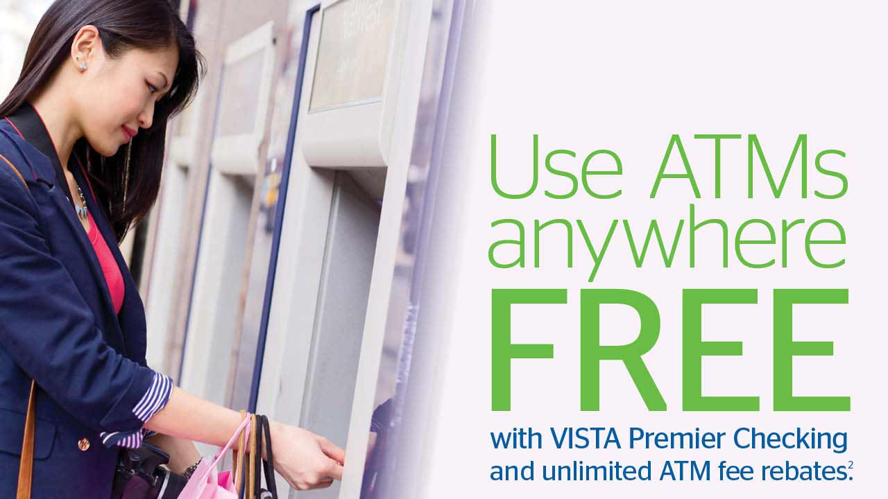Use ATMs anywhere FREE with VISTA Premier Checking and unlimited ATM fee rebates